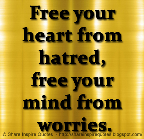 Free Your Heart From Hatred Free Your Mind From Worries Share Enchanting Free Your Mind Quotes