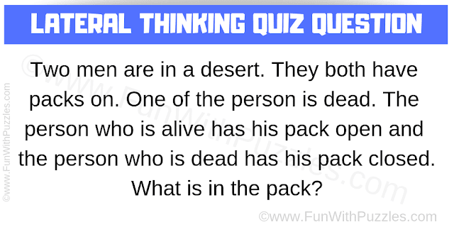 Two men are in a desert. They both have packs on. One of the person is dead. The person who is alive has his pack open and the person who is dead has his pack closed. What is in the pack?