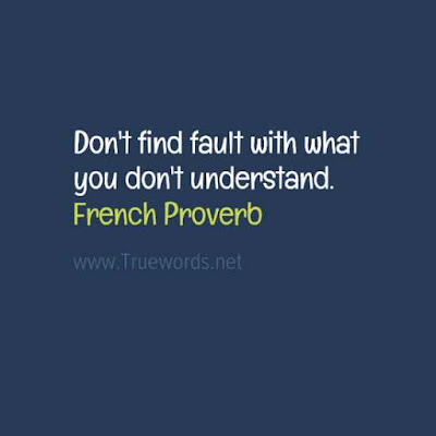 Don't find fault with what you don't understand.