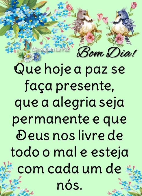Que hoje a paz se f  aça presente,   que a alegria seja   permanente e que   Deus nos livre de   todo o mal e esteja   com cada um de nós.  Bom Dia!