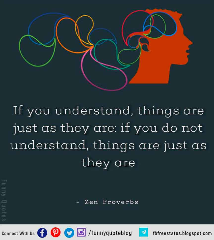 If you understand, things are just as they are: if you do not understand, things are just as they are -  Zen Proverbs Quote