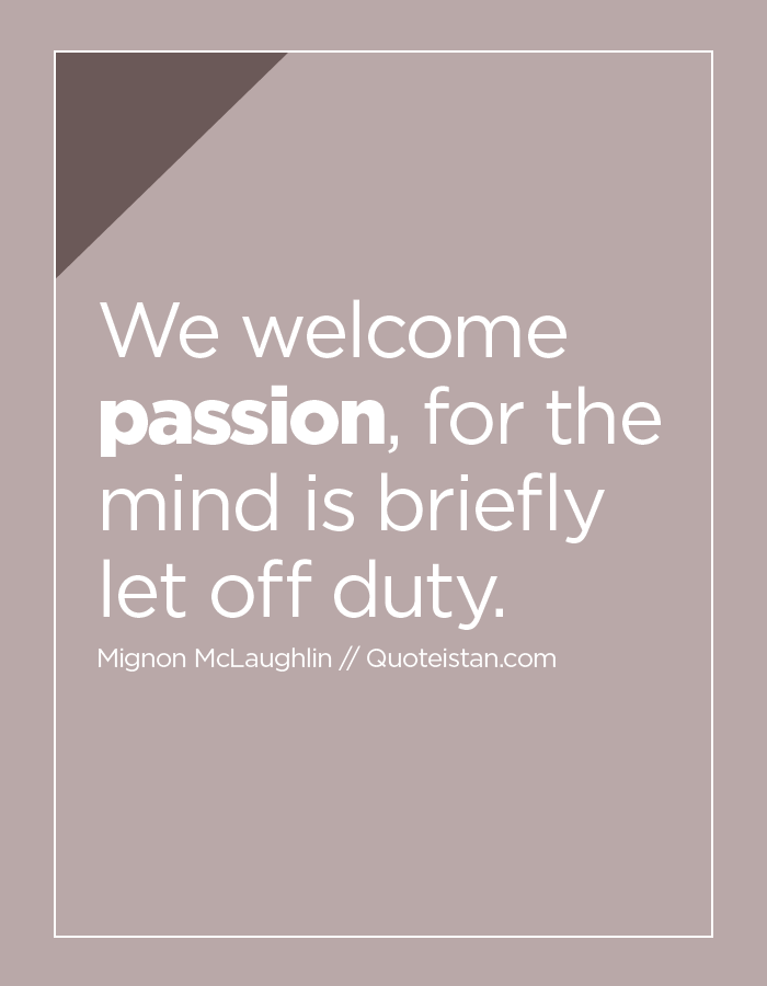 We welcome passion, for the mind is briefly let off duty.