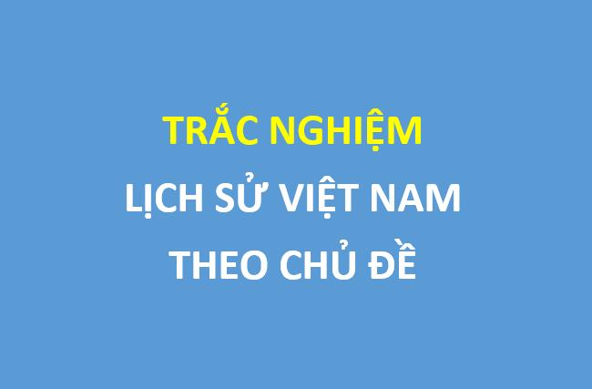 230 câu trắc nghiệm lịch sử Việt Nam theo chủ đề