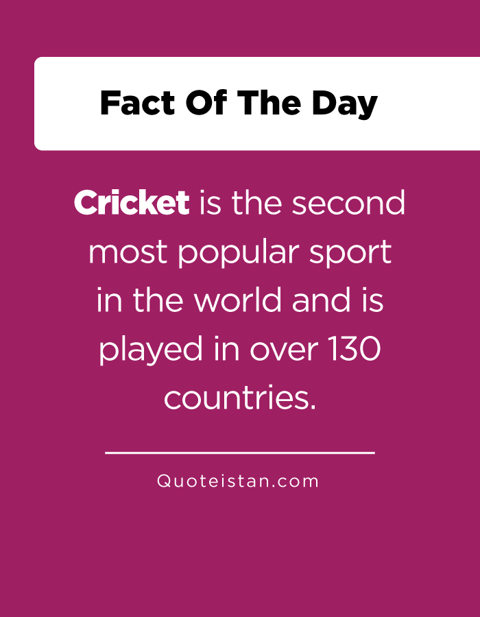 Cricket is the second most popular sport in the world and is played in over 130 countries.
