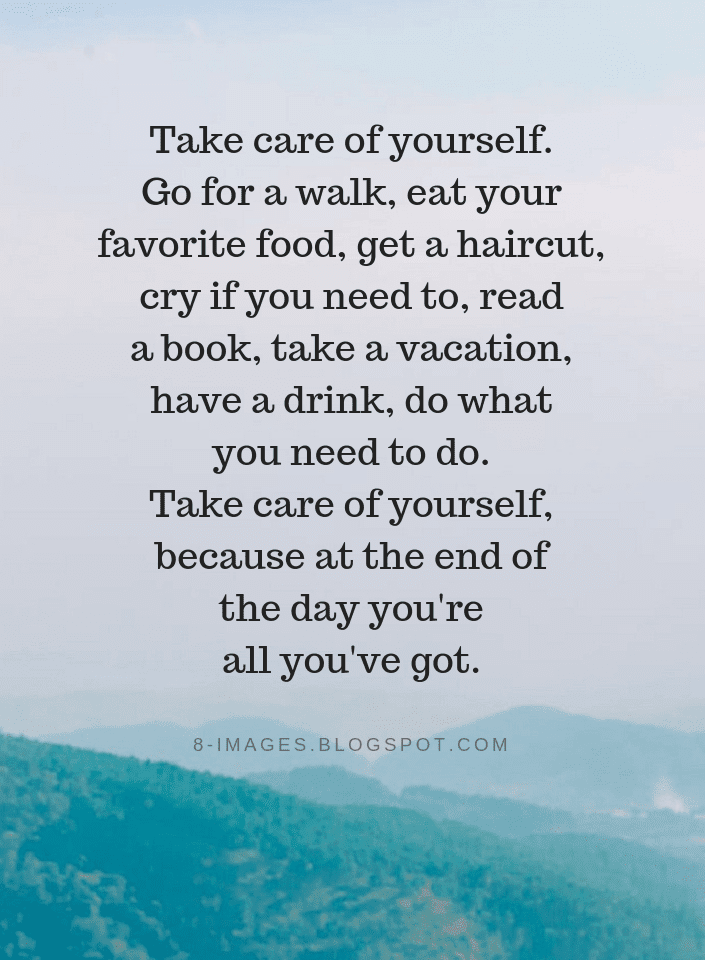Take Care Of Yourself Go For A Walk Eat Your Favorite Food Get A Haircut Take Care Of Yourself Quotes Quotes
