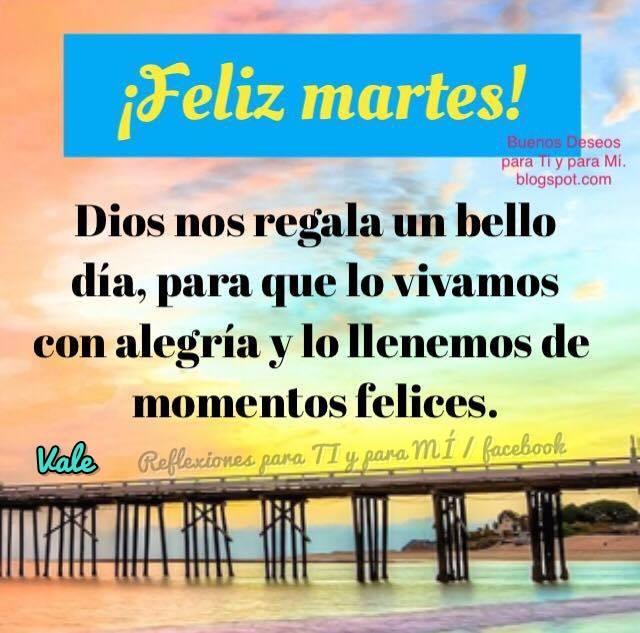FELIZ MARTES!  Dios nos regala un bello día,  para que lo vivamos con alegría,  y lo llenemos de momentos felices.