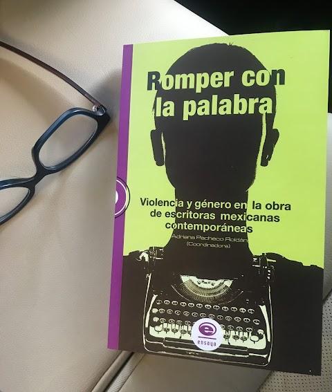 LIBRO Romper con la palabra. Violencia y género en la obra de escritoras mexicanas contemporáneas, de Adriana Pacheco Roldán (Coordinadora)
