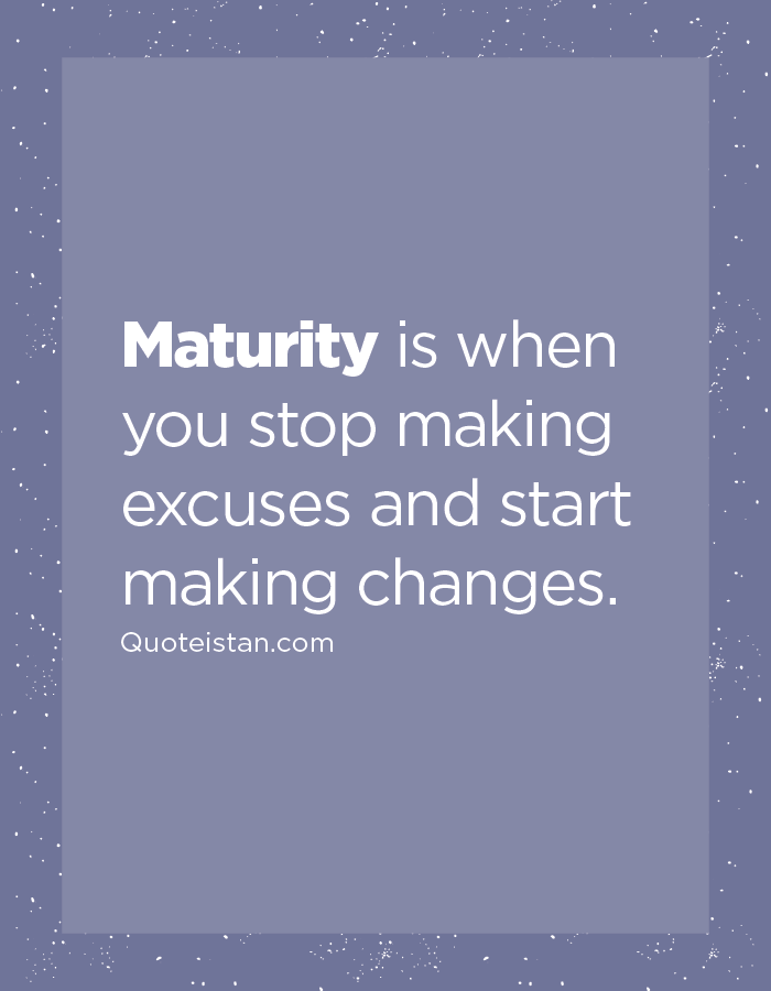 Maturity is when you stop making excuses and start making changes.