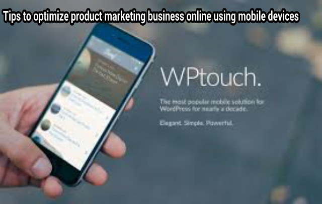 Tips to optimize product marketing business online using mobile devices