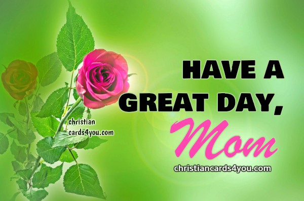 Nice Quotes For My Mom Have A Great Day Mom Christian