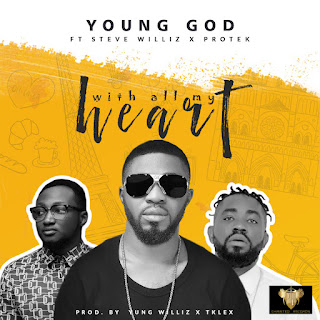 MUSIC: YoungGod Ft. Protek x Steve Williz - With All My Heart | @MrYoungGod