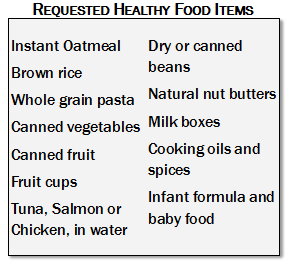 Requested Healthy Food Items: Instant Oatmeal; Brown rice; Whole grain pasta; Canned vegetables; Canned fruit; Fruit cups; Tuna, Salmon or Chicken, in water; Dry or canned beans; Natural nut butters; Milk boxes; Cooking oils and spices; Infant formula and baby food