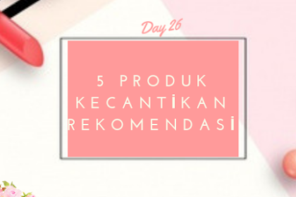 5 Produk Kecantikan Cocok untuk Kulit Kering berminyak, RECOMMENDED! -Day 26