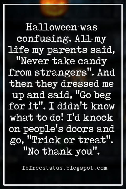 "Funny Halloween Quotes, Halloween was confusing. All my life my parents said, ""Never take candy from strangers"". And then they dressed me up and said, ""Go beg for it"". I didn't know what to do! I'd knock on people's doors and go, ""Trick or treat"". ""No thank you"". -Rita Rudner"