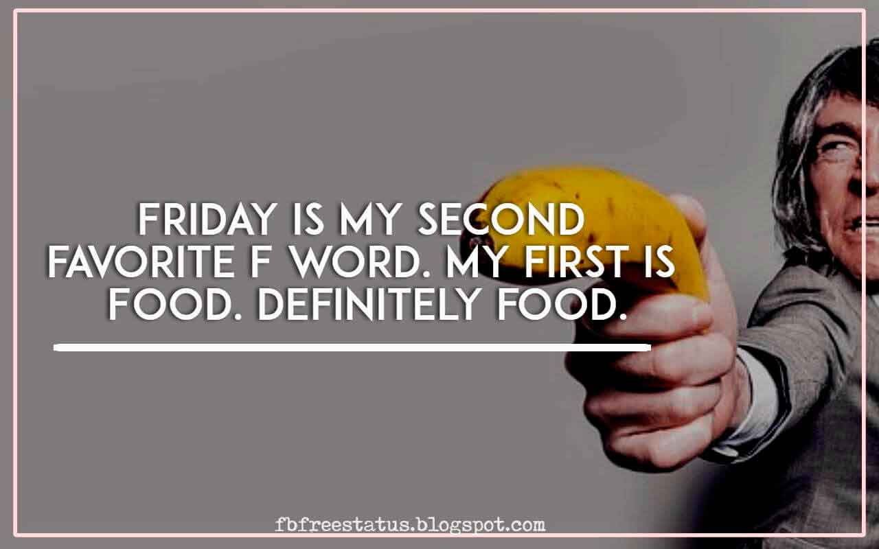 Friday is my second favorite F word. My first is Food. Definitely food.