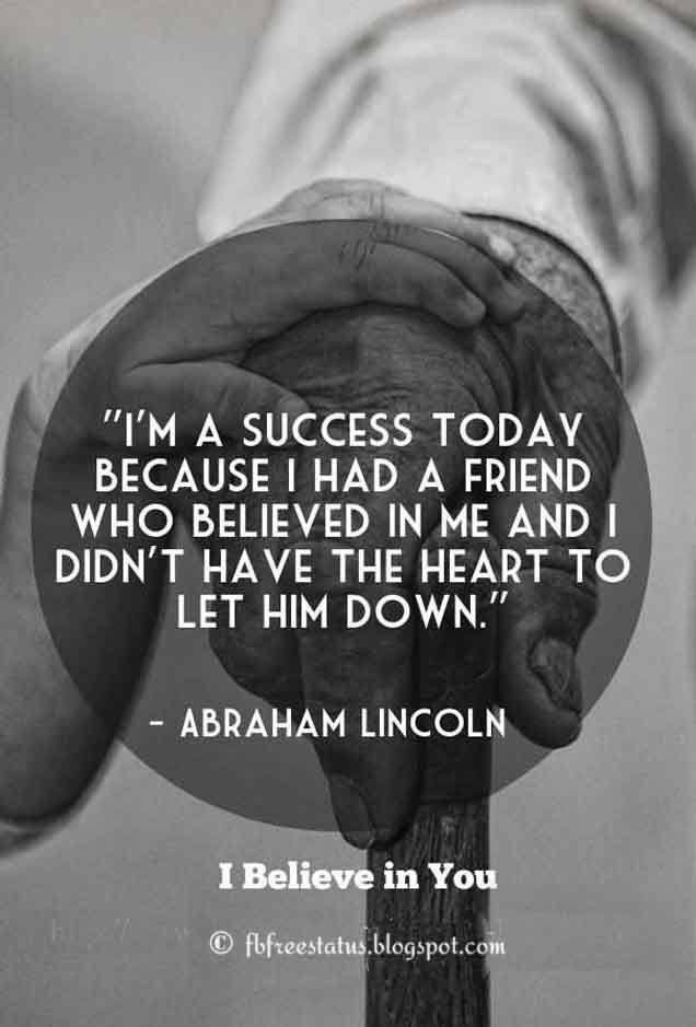 'I'm a success today because I had a friend who believed in me and I didn't have the heart to let him down.' - Quote From Abraham Lincoln