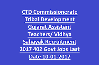 CTD Commissionerate Tribal Development Gujarat Assistant Teachers/ Vidhya Sahayak Recruitment 2017 402 Govt Jobs Last Date 10-01-2017