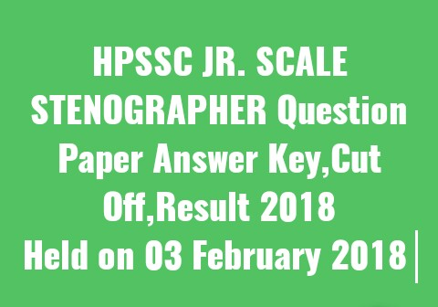 HPSSC JR. SCALE STENOGRAPHER Question Paper Answer Key,Cut Off,Result 2018 | Held on 03 February 2018 |