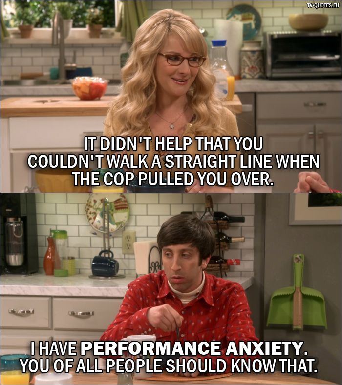 18 Best The Big Bang Theory Quotes from The Conjugal Conjecture (10x01) - Bernadette Rostenkowski-Wolowitz: It didn't help that you couldn't walk a straight line when the cop pulled you over. Howard Wolowitz: I have performance anxiety. You of all people should know that.
