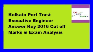 Kolkata Port Trust Executive Engineer Answer Key 2016 Cut off Marks & Exam Analysis