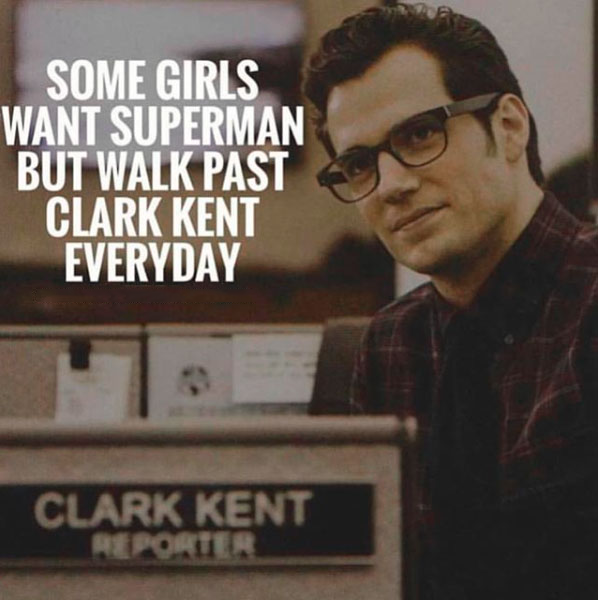 Some girls want Superman but walk past Clark Kent every day.