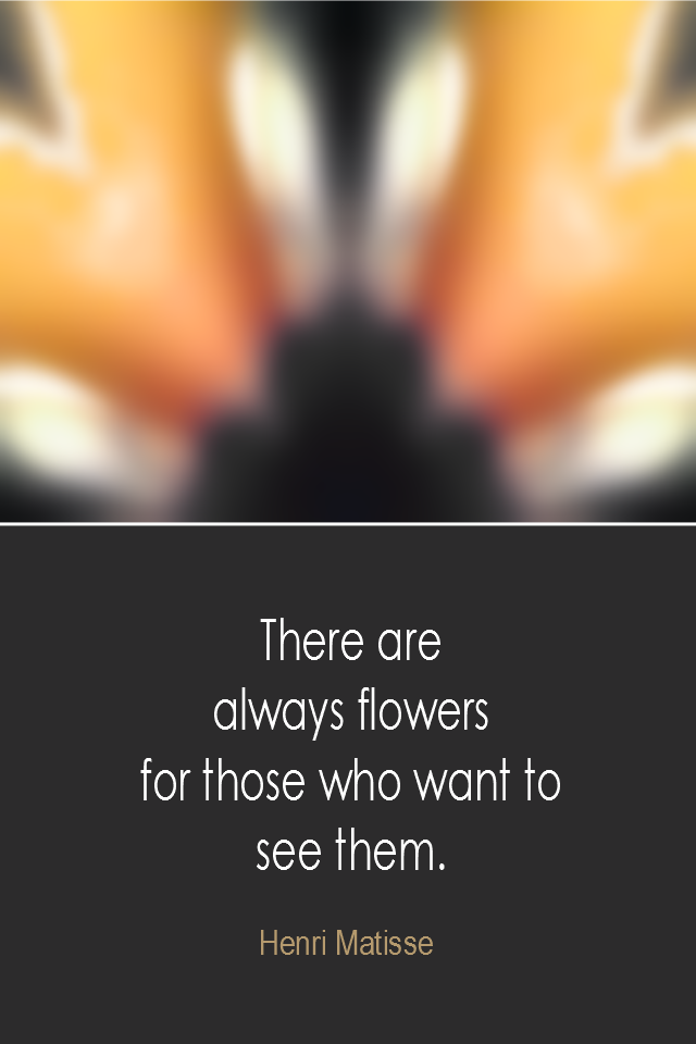 visual quote - image quotation: There are always flowers for those who want to see them. - Henri Matisse