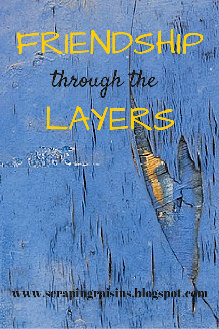 Friendship through the Layers~ As each year wraps yet another layer over my past experiences, I've found myself wondering how new friends will ever know the true me without knowing all that lies beneath the surface.