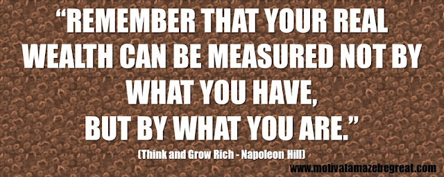 "56 Best Think And Grow Rich Quotes by Napoleon Hill:  ""Remember that your real wealth can be measured not by what you have, but by what you are."""