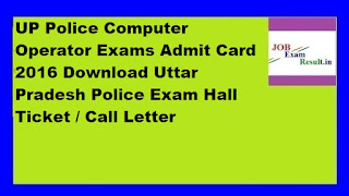 UP Police Computer Operator Exams Admit Card 2016 Download Uttar Pradesh Police Exam Hall Ticket / Call Letter