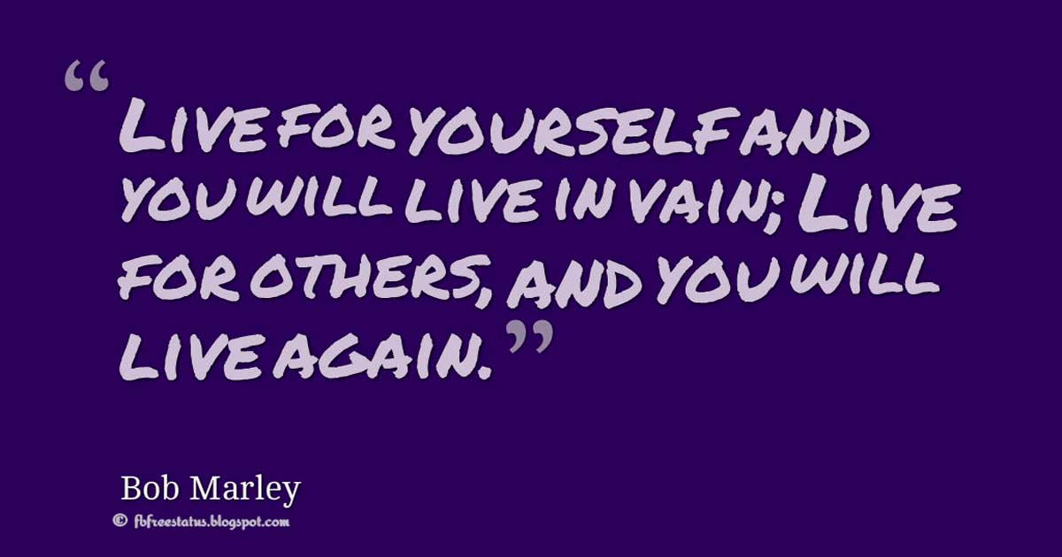 "Bob Marley Quotes,  ""Live for yourself and you will live in vain. Live for others and you will live again."" ― Bob Marley"