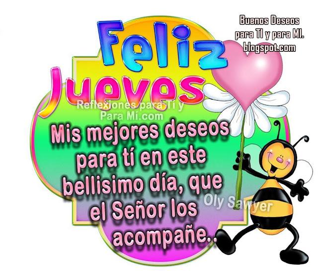 FELIZ JUEVES !!!  Mis mejores deseos para ti en este bellísimo día... Que el Señor los acompañe!