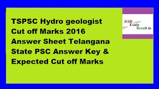 TSPSC Hydro geologist Cut off Marks 2016 Answer Sheet Telangana State PSC Answer Key & Expected Cut off Marks