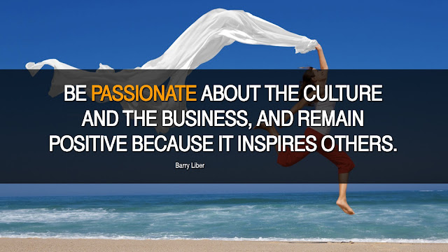 Be passionate about the culture and the business and remain positive because it inspire others.- Barry Libe