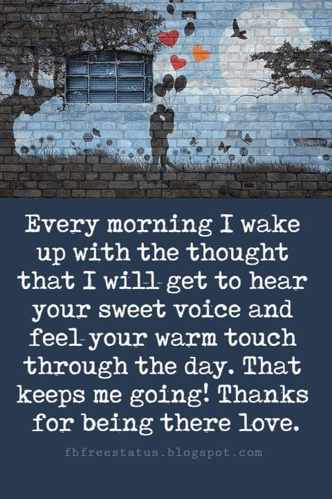 Sweet Love Sayings, Every morning I wake up with the thought that I will get to hear your sweet voice and feel your warm touch through the day. That keeps me going! Thanks for being there love.