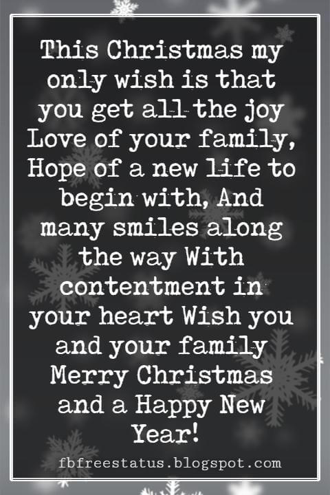 Christmas Card Messages, This Christmas my only wish is that you get all the joy Love of your family, Hope of a new life to begin with, And many smiles along the way With contentment in your heart Wish you and your family Merry Christmas and a Happy New Year!