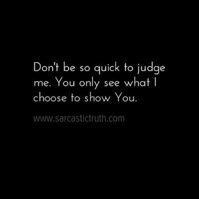 Don't be so quick to judge me. You only see what I choose to show you