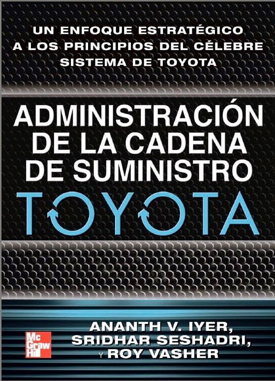 Administración de la cadena de suministro de Toyota: Un enfoque estratégico a los principios del célebre sistema de Toyota – Ananth V. Iyer