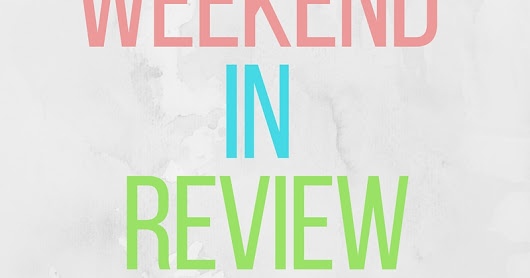 Weekend in Review | Easter 2017