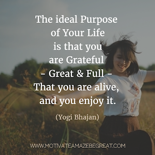 "Featured image of the article ""37 Inspirational Quotes About Life"": 6. ""The ideal purpose of your life is that you are grateful - great and full - that you are alive and you enjoy it."" - Yogi Bhajan"