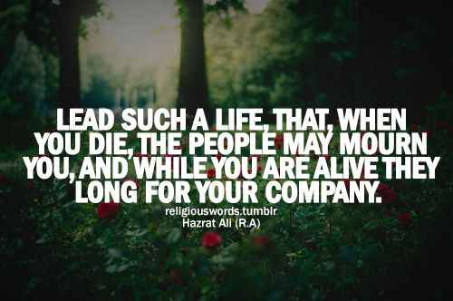 Lead such a life, that, when you die the people may mourn you - Islamic Quotes