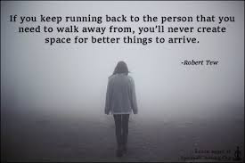 Quotes About Walking Away From Friendship: if you keep running back to the person that you need to walk away from,