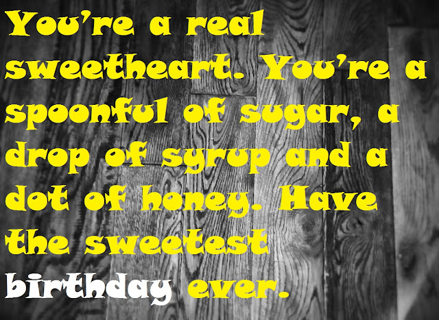 You're a real sweetheart. You're a spoonful of sugar, a drop of syrup and a dot of honey. Have the sweetest birthday ever.