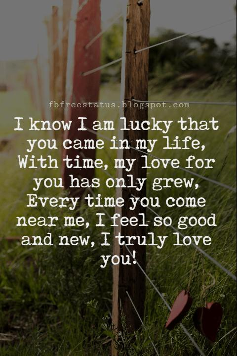 Best Love Messages, I know I am lucky that you came in my life, With time, my love for you has only grew, Every time you come near me, I feel so good and new, I truly love you!