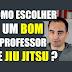 Como escolher um BOM professor de JIU JITSU?