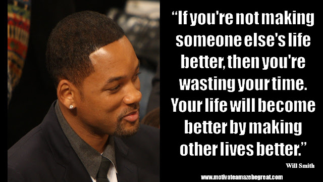 """Will Smith Inspirational Quotes: """"If you're not making someone else's life better, then you're wasting your time. Your life will become better by making other lives better."""""""