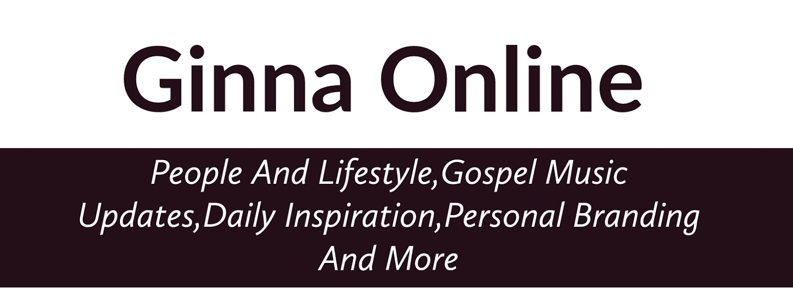 Ginna Online : The best gospel,People and Lifestyle blog in ghana