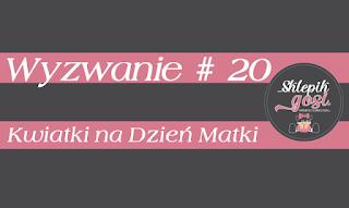 http://sklepikgosi.blogspot.com/2018/05/wyzwanie-20-kwiatki-na-dzien-matki.html