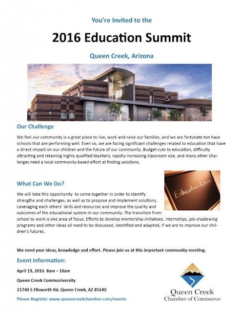 Invite for the event.  Text: You're Invited to the 2016 Education Summit Queen Creek, Arizona. Our Challenge We feel our community is a great place to live, work and raise our families, and we are fortunate to have schools that performing well.  Even so, we are facing significant challenges related to education that have a direct impact on our children and the future of our community.  Budget cuts to education, difficulty attracting and retaining highly qualified teachers, rapidly increasing classroom size, and many other challenges need a local community-based effort at finding solutions.  What Can We Do? We will take this opportunity to come together in order to identify strengths and challenges, as well as to propose and implement solutions.  Leveraging each other's skills and resources and improve the quality and outcomes of the educational system in our community.  The transition from school to work is one area of focus.  Efforts to develop mentorship initiatives, internships, job-shadowing programs and other idea all need to be discussed, identified and adapted, if we are to improve our children's futures.  We need your ideas, knowledge and effort.  Please join us at this important community meeting.  See date and time in blog