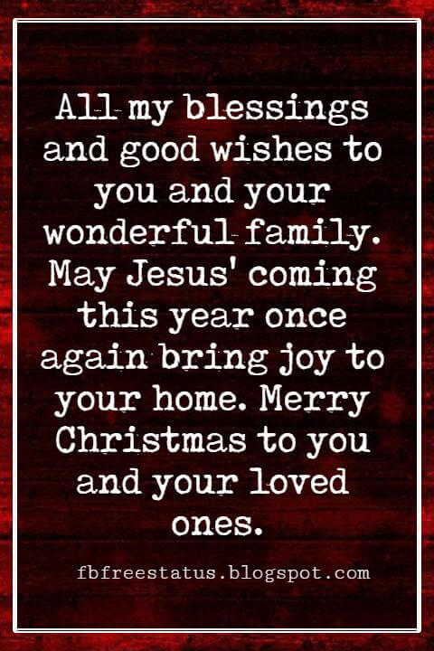 Christmas Blessings, All my blessings and good wishes to you and your wonderful family. May Jesus' coming this year once again bring joy to your home. Merry Christmas to you and your loved ones.