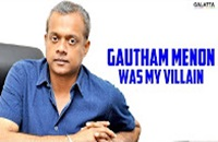 Gautham Menon Was My Villain